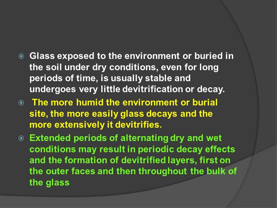 Glass exposed to the environment or buried in the soil under dry conditions, even for long periods of time, is usually stable and undergoes very little devitrification or decay.