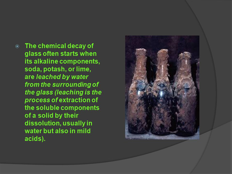 The chemical decay of glass often starts when its alkaline components, soda, potash, or lime, are leached by water from the surrounding of the glass (leaching is the process of extraction of the soluble components of a solid by their dissolution, usually in water but also in mild acids).