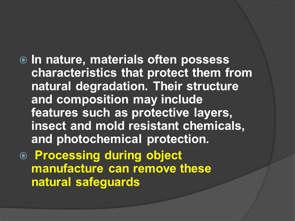 In nature, materials often possess characteristics that protect them from natural degradation. Their structure and composition may include features such as protective layers, insect and mold resistant chemicals, and photochemical protection.