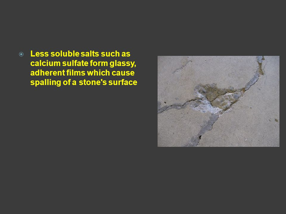 Less soluble salts such as calcium sulfate form glassy, adherent films which cause spalling of a stone s surface