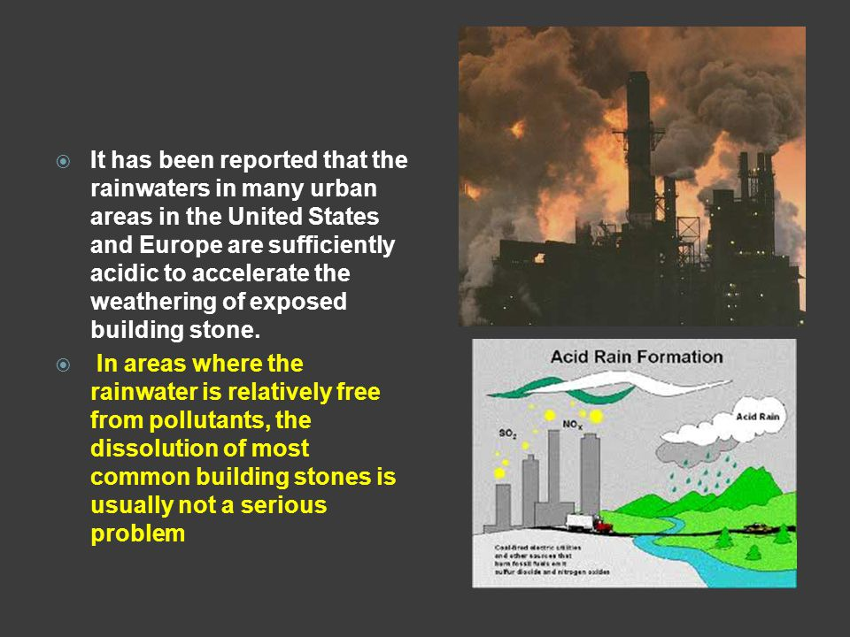 It has been reported that the rainwaters in many urban areas in the United States and Europe are sufficiently acidic to accelerate the weathering of exposed building stone.