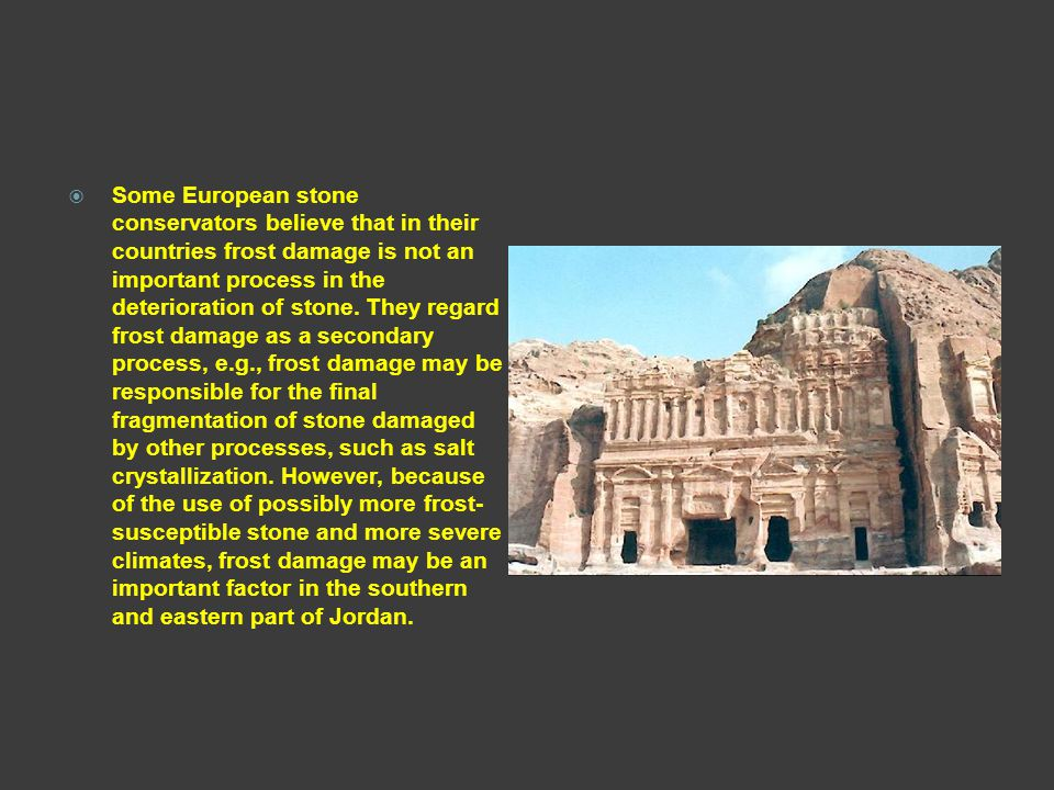 Some European stone conservators believe that in their countries frost damage is not an important process in the deterioration of stone.