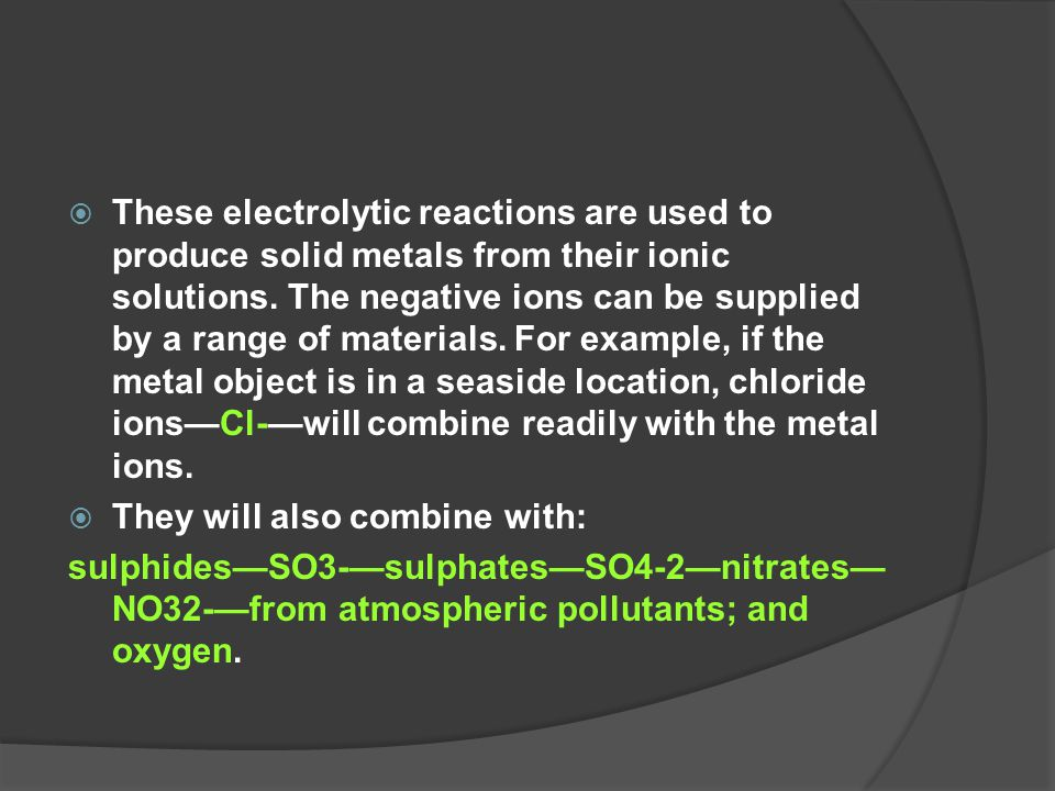 These electrolytic reactions are used to produce solid metals from their ionic solutions. The negative ions can be supplied by a range of materials. For example, if the metal object is in a seaside location, chloride ions—Cl-—will combine readily with the metal ions.