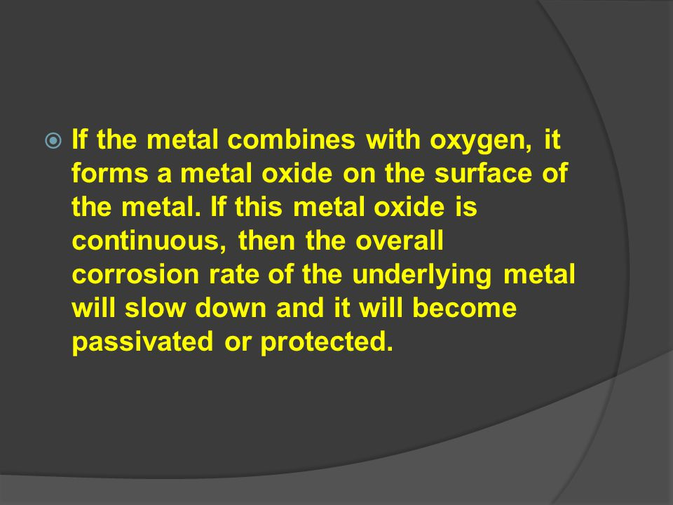 If the metal combines with oxygen, it forms a metal oxide on the surface of the metal.