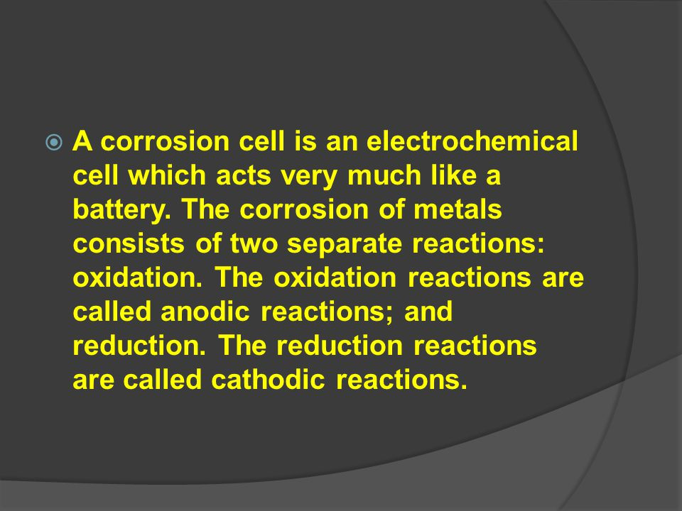 A corrosion cell is an electrochemical cell which acts very much like a battery.