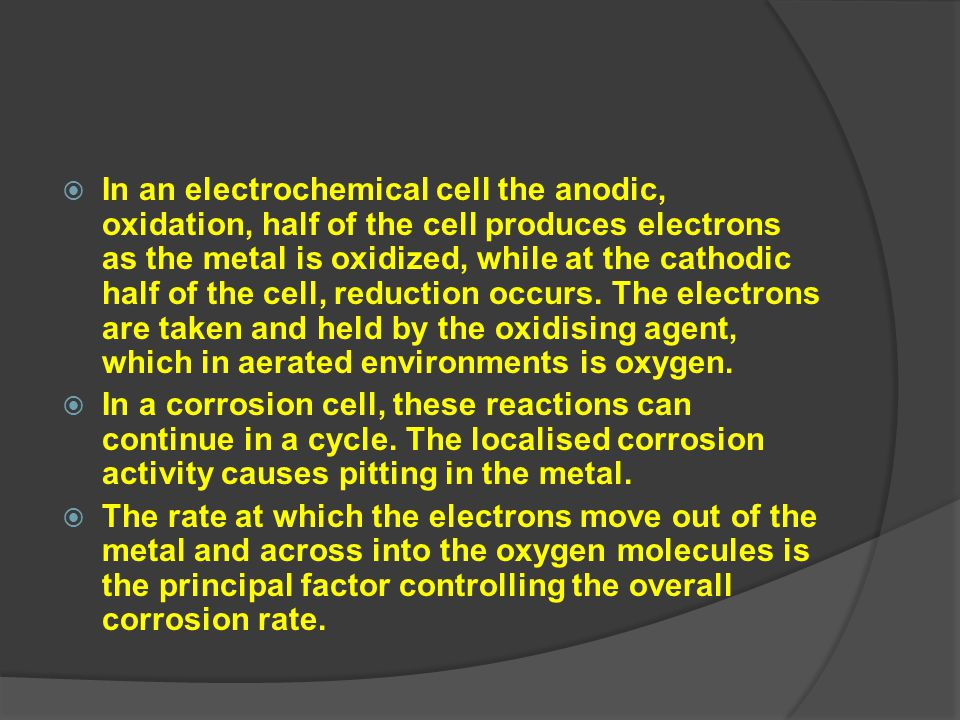 In an electrochemical cell the anodic, oxidation, half of the cell produces electrons as the metal is oxidized, while at the cathodic half of the cell, reduction occurs. The electrons are taken and held by the oxidising agent, which in aerated environments is oxygen.