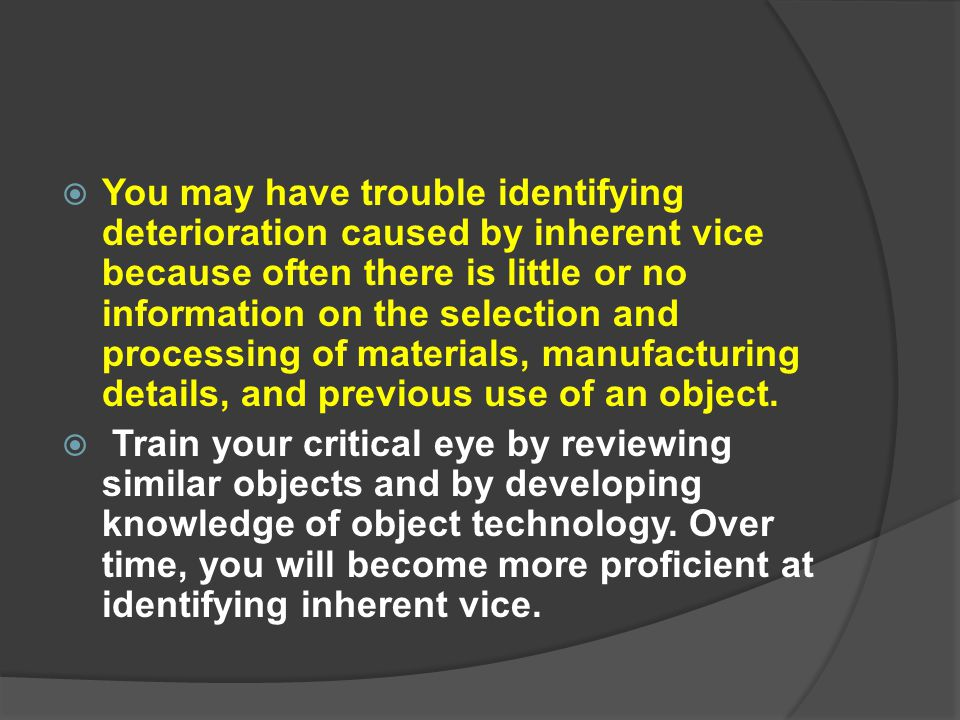 You may have trouble identifying deterioration caused by inherent vice because often there is little or no information on the selection and processing of materials, manufacturing details, and previous use of an object.