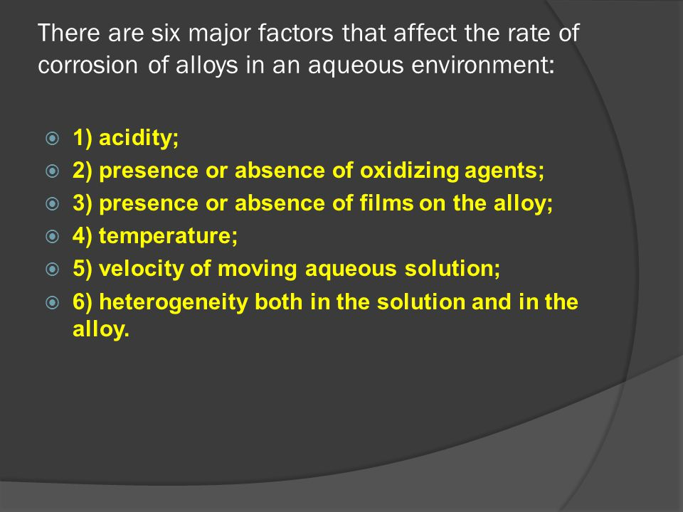There are six major factors that affect the rate of corrosion of alloys in an aqueous environment: