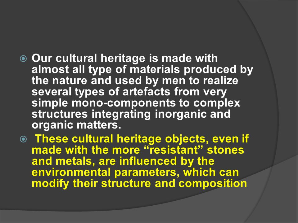 Our cultural heritage is made with almost all type of materials produced by the nature and used by men to realize several types of artefacts from very simple mono-components to complex structures integrating inorganic and organic matters.