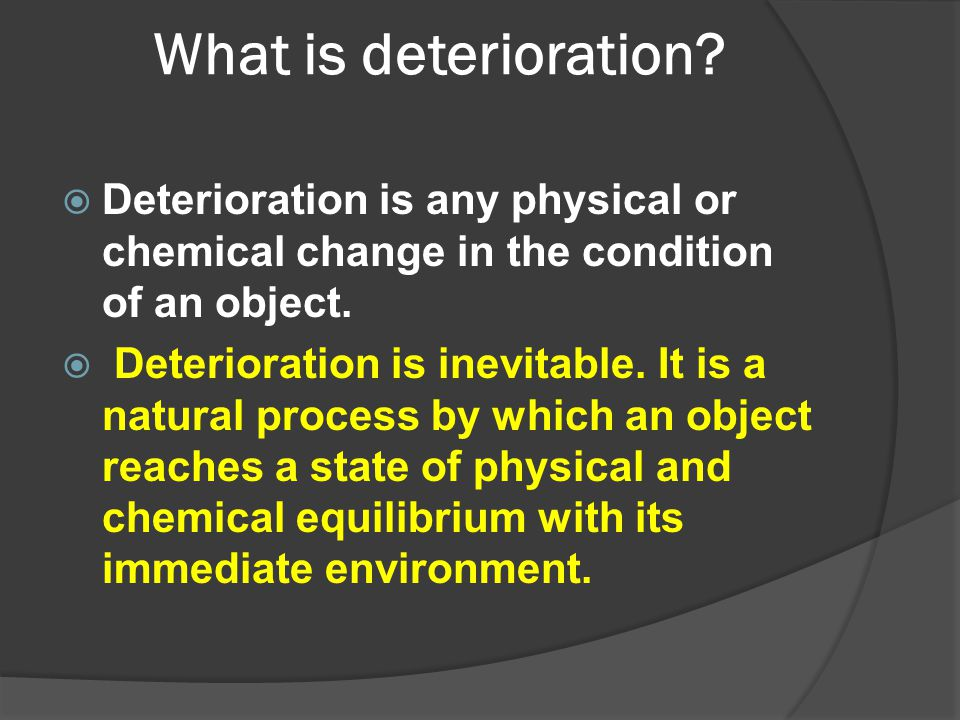 What is deterioration Deterioration is any physical or chemical change in the condition of an object.