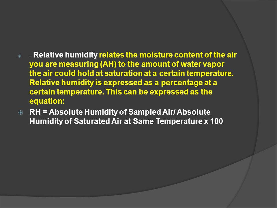 · Relative humidity relates the moisture content of the air you are measuring (AH) to the amount of water vapor the air could hold at saturation at a certain temperature. Relative humidity is expressed as a percentage at a certain temperature. This can be expressed as the equation: