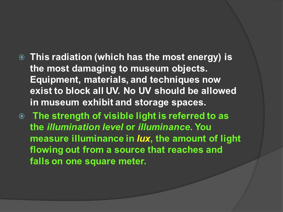 This radiation (which has the most energy) is the most damaging to museum objects. Equipment, materials, and techniques now exist to block all UV. No UV should be allowed in museum exhibit and storage spaces.