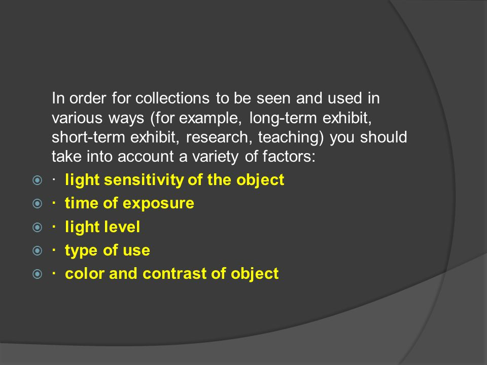 In order for collections to be seen and used in various ways (for example, long-term exhibit, short-term exhibit, research, teaching) you should take into account a variety of factors:
