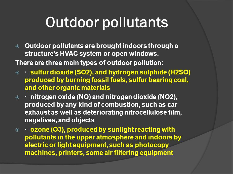 Outdoor pollutants Outdoor pollutants are brought indoors through a structure's HVAC system or open windows.