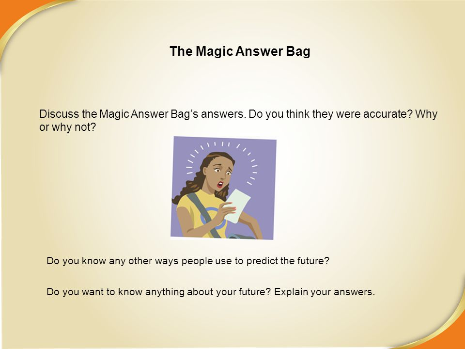 The Magic Answer Bag Discuss the Magic Answer Bag's answers. Do you think they were accurate Why or why not