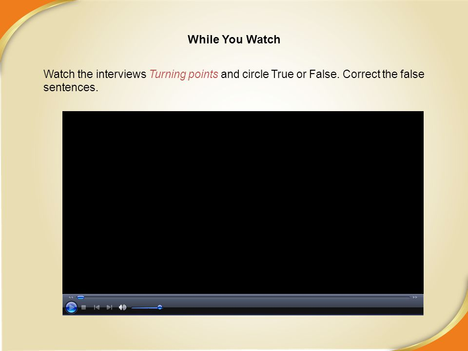 While You Watch Watch the interviews Turning points and circle True or False.