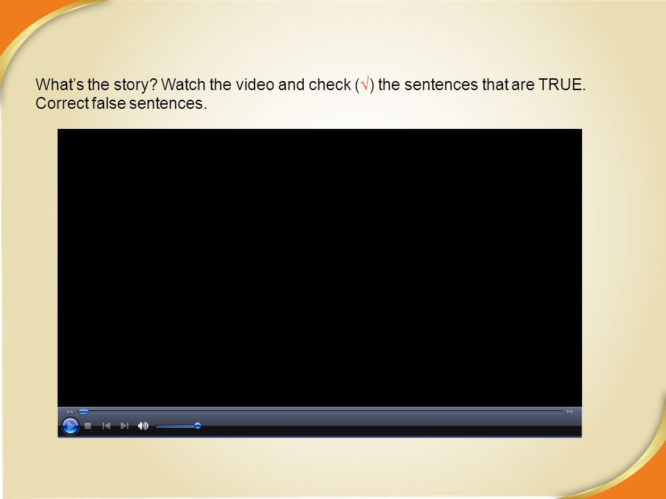 What's the story Watch the video and check (√) the sentences that are TRUE. Correct false sentences.