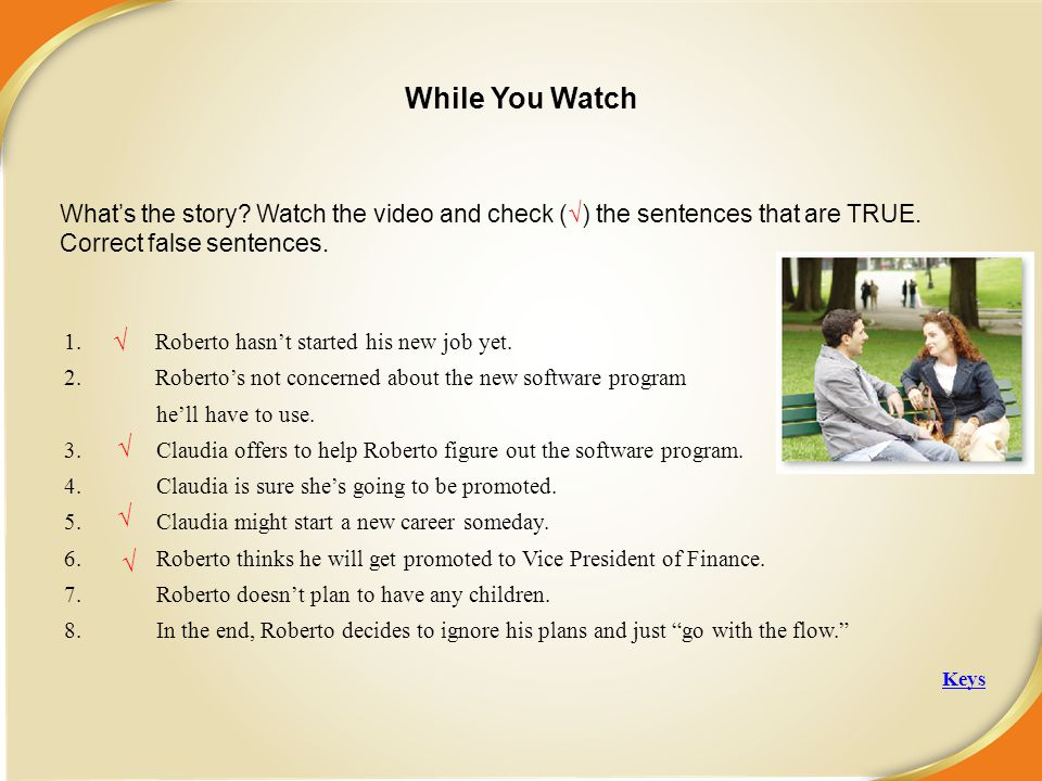 While You Watch What's the story Watch the video and check (√) the sentences that are TRUE. Correct false sentences.