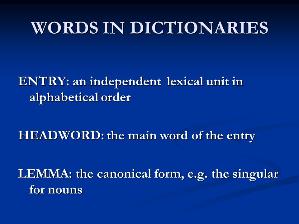 WORDS IN DICTIONARIES ENTRY: an independent lexical unit in alphabetical order. HEADWORD: the main word of the entry.