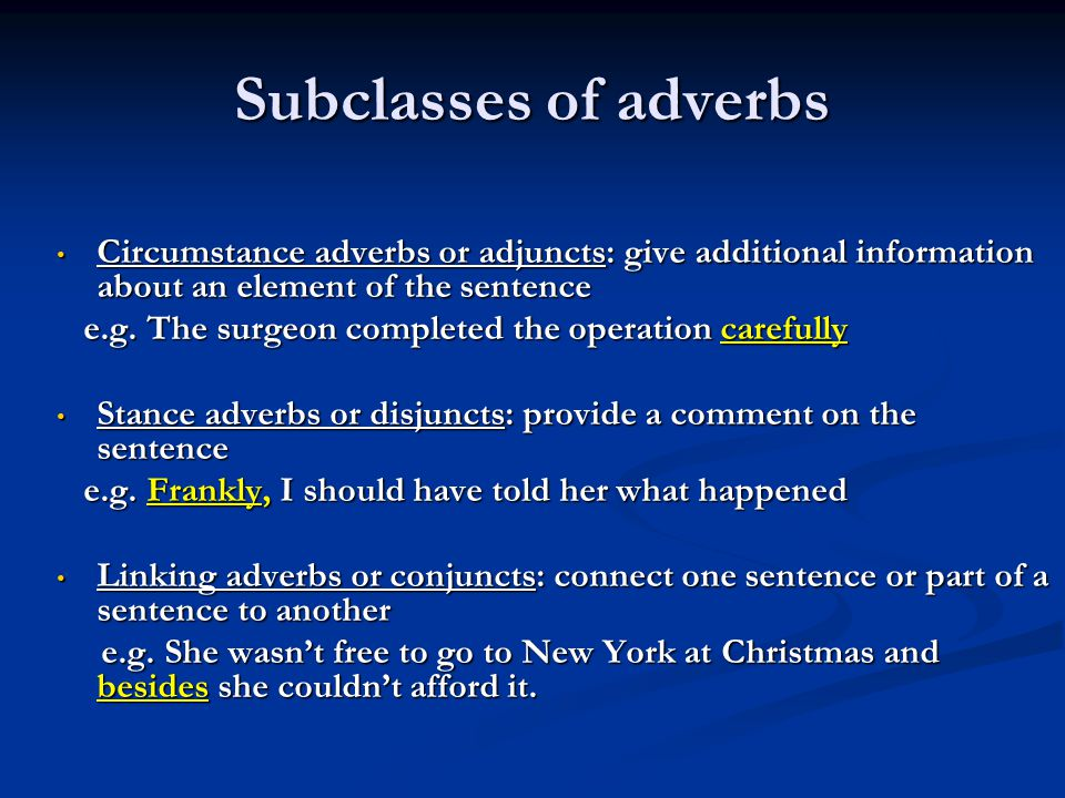 Subclasses of adverbs Circumstance adverbs or adjuncts: give additional information about an element of the sentence.