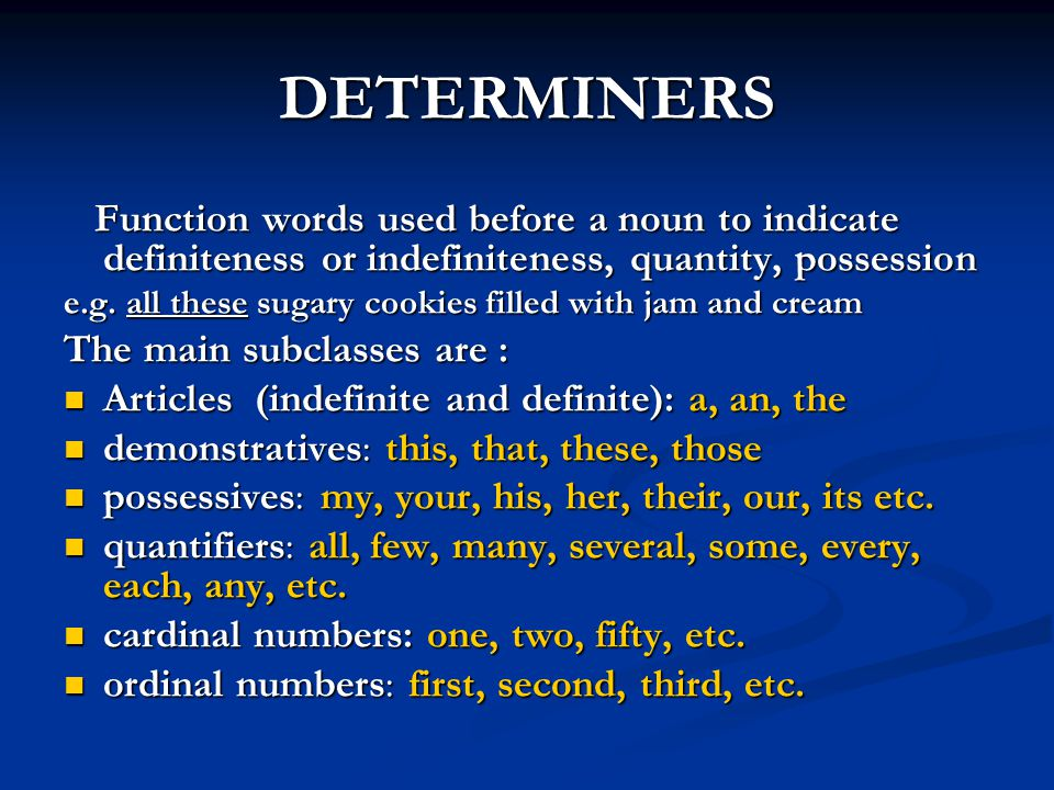 DETERMINERS Function words used before a noun to indicate definiteness or indefiniteness, quantity, possession.