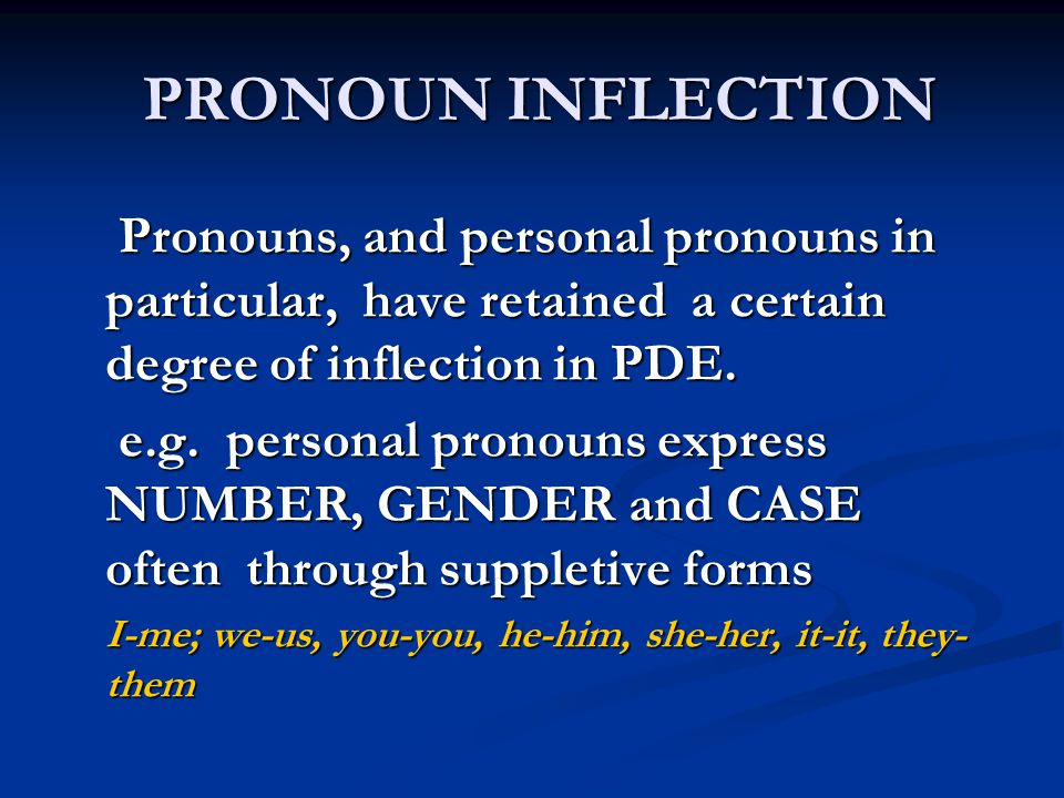 PRONOUN INFLECTION Pronouns, and personal pronouns in particular, have retained a certain degree of inflection in PDE.