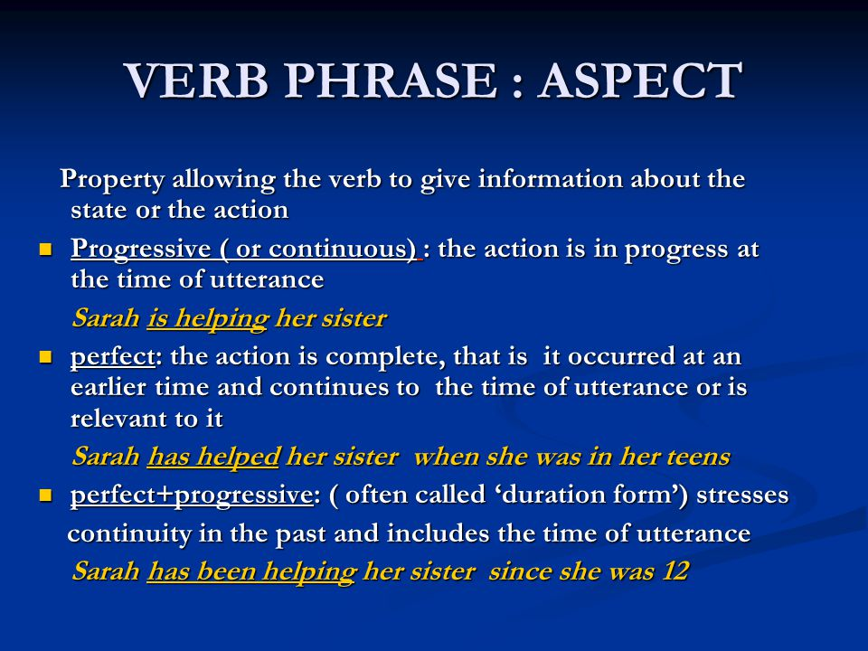 VERB PHRASE : ASPECT Property allowing the verb to give information about the state or the action.