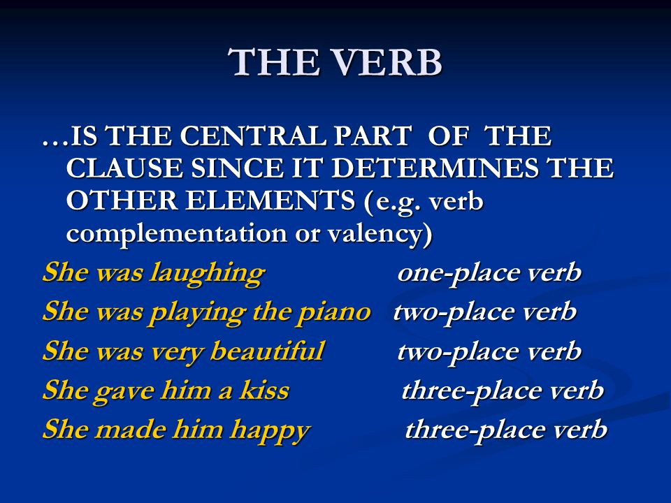 THE VERB …IS THE CENTRAL PART OF THE CLAUSE SINCE IT DETERMINES THE OTHER ELEMENTS ( e.g. verb complementation or valency)