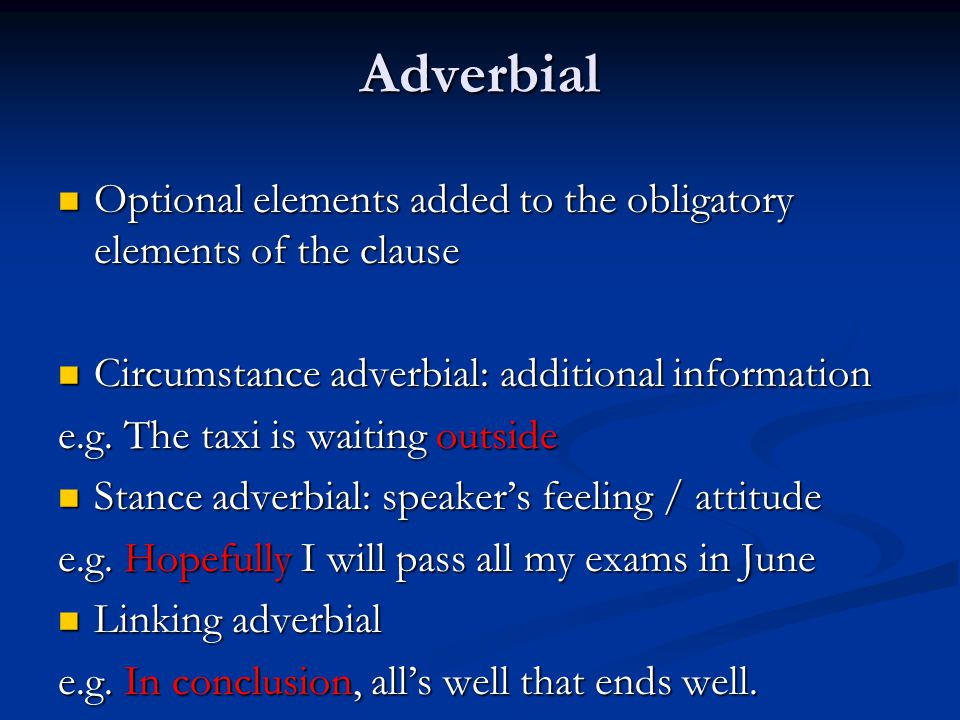 Adverbial Optional elements added to the obligatory elements of the clause. Circumstance adverbial: additional information.