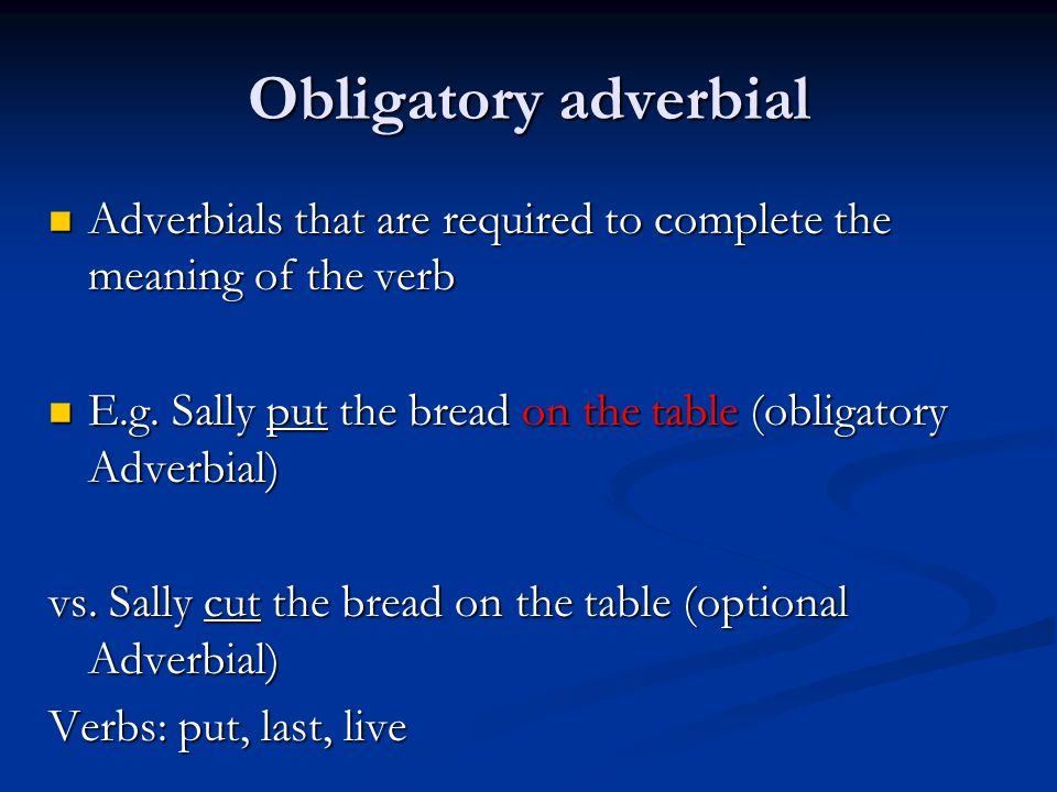 Obligatory adverbial Adverbials that are required to complete the meaning of the verb. E.g. Sally put the bread on the table (obligatory Adverbial)