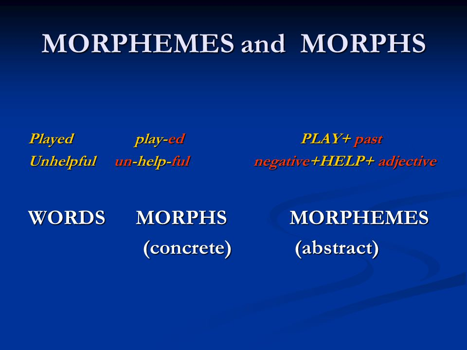 MORPHEMES and MORPHS WORDS MORPHS MORPHEMES (concrete) (abstract)