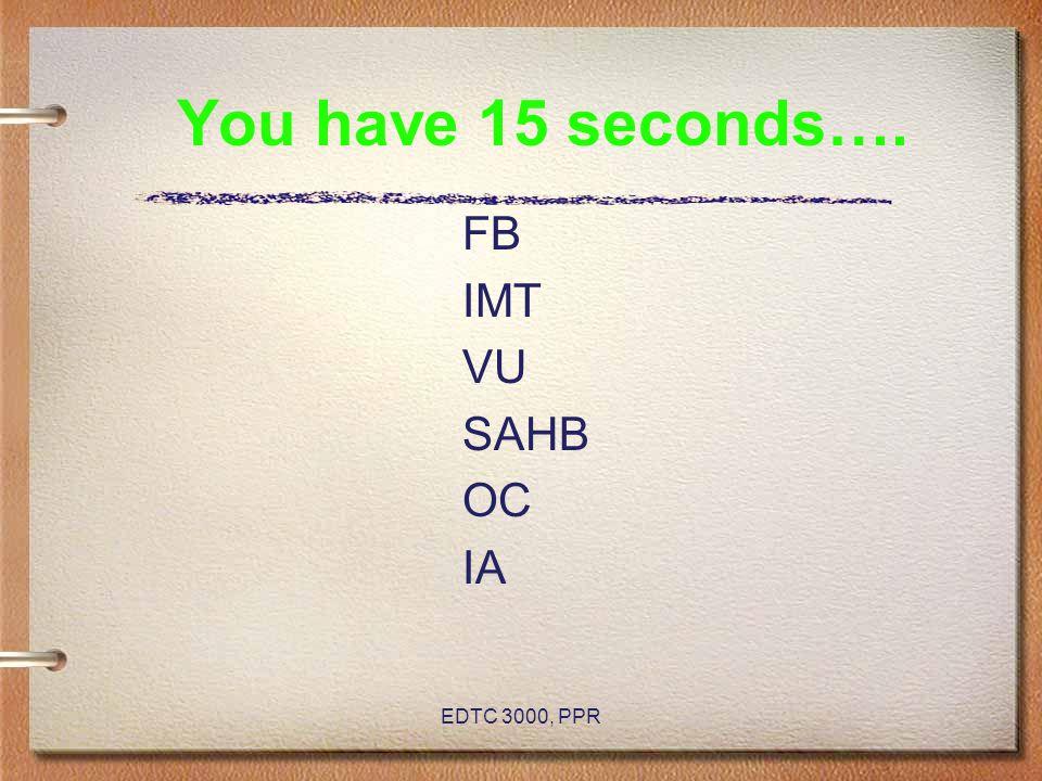 You have 15 seconds…. FB IMT VU SAHB OC IA EDTC 3000, PPR