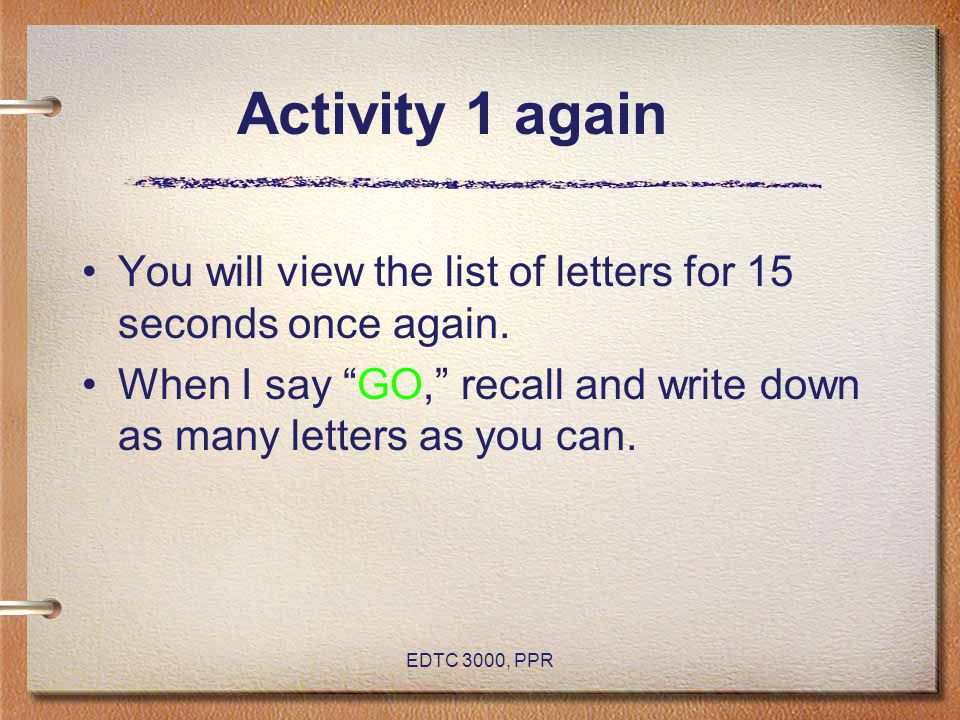 Activity 1 again You will view the list of letters for 15 seconds once again. When I say GO, recall and write down as many letters as you can.