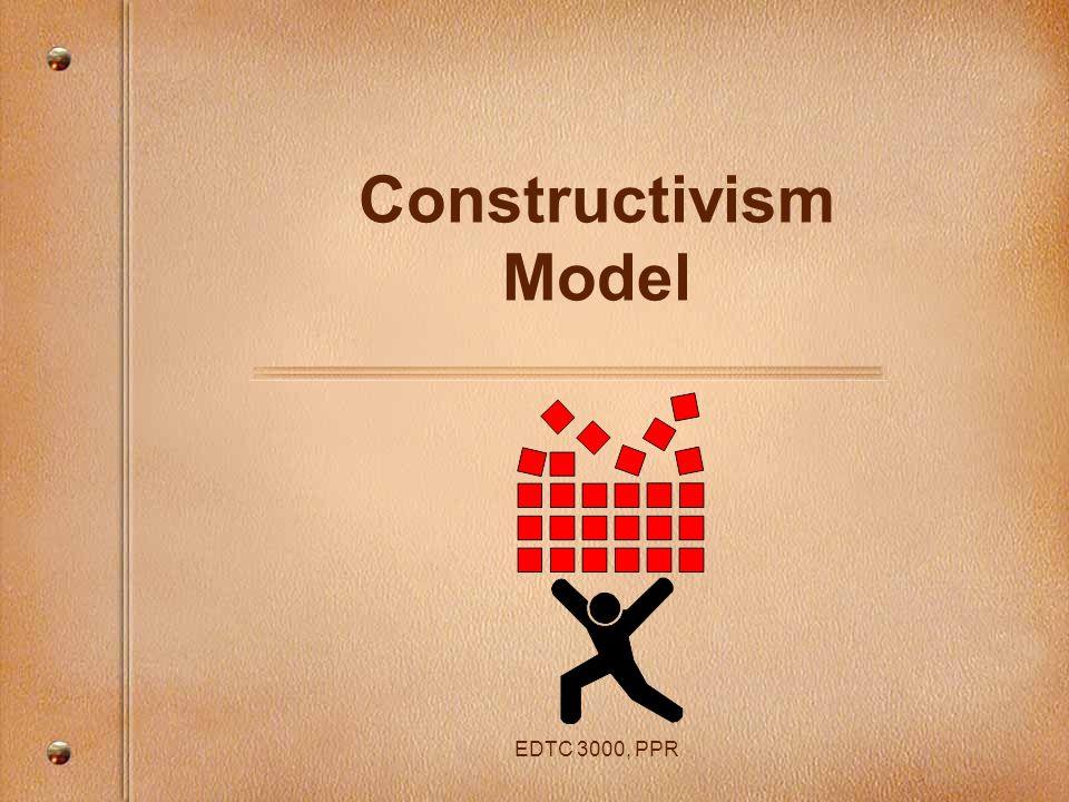 Constructivism Model EDTC 3000, PPR