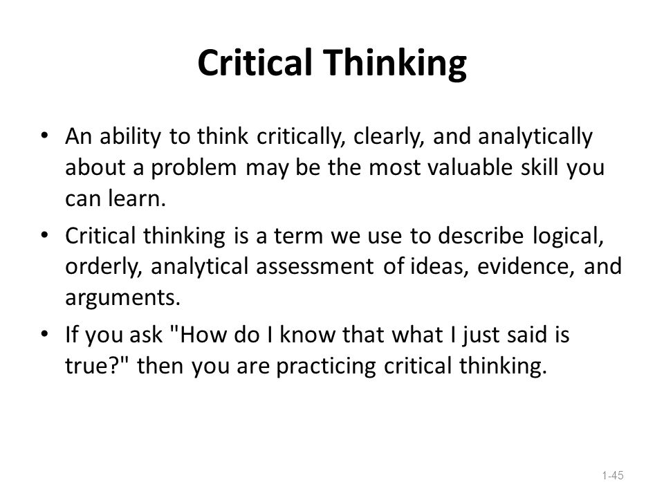Critical Thinking An ability to think critically, clearly, and analytically about a problem may be the most valuable skill you can learn.