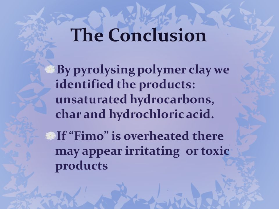 The Conclusion By pyrolysing polymer clay we identified the products: unsaturated hydrocarbons, char and hydrochloric acid.