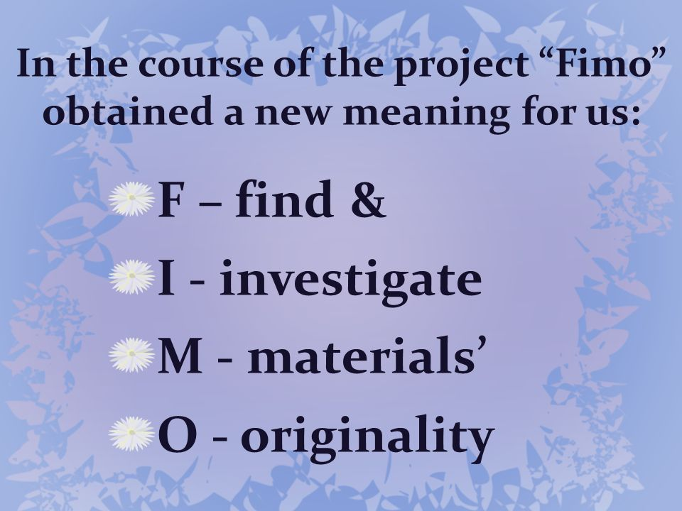 In the course of the project Fimo obtained a new meaning for us: