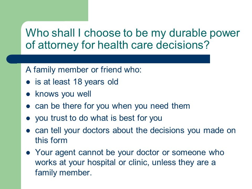 Who shall I choose to be my durable power of attorney for health care decisions