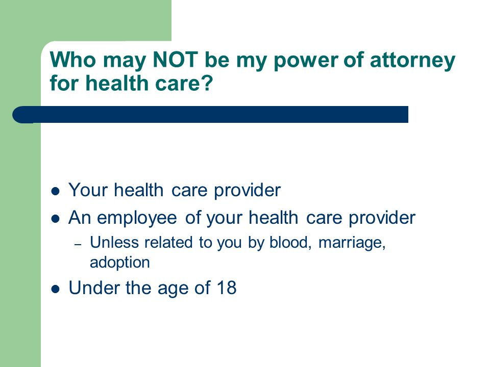 Who may NOT be my power of attorney for health care