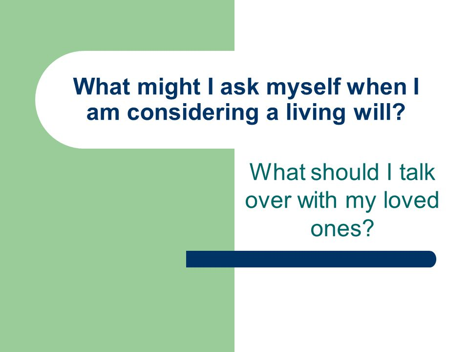 What might I ask myself when I am considering a living will