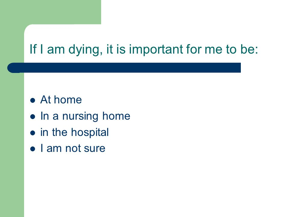 If I am dying, it is important for me to be:
