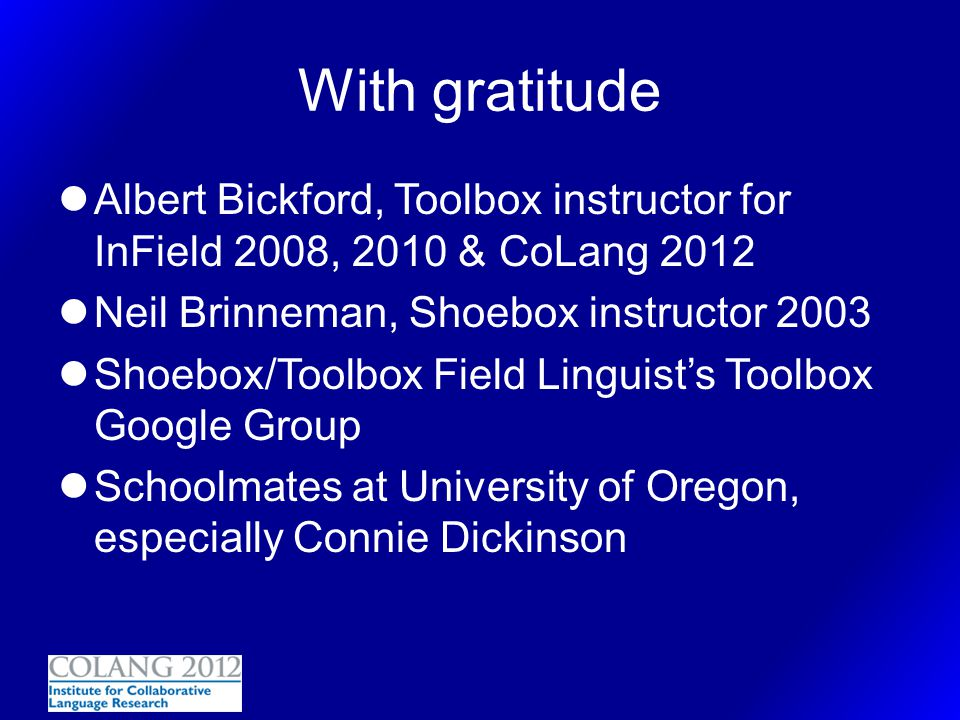 With gratitude Albert Bickford, Toolbox instructor for InField 2008, 2010 & CoLang 2012. Neil Brinneman, Shoebox instructor 2003.