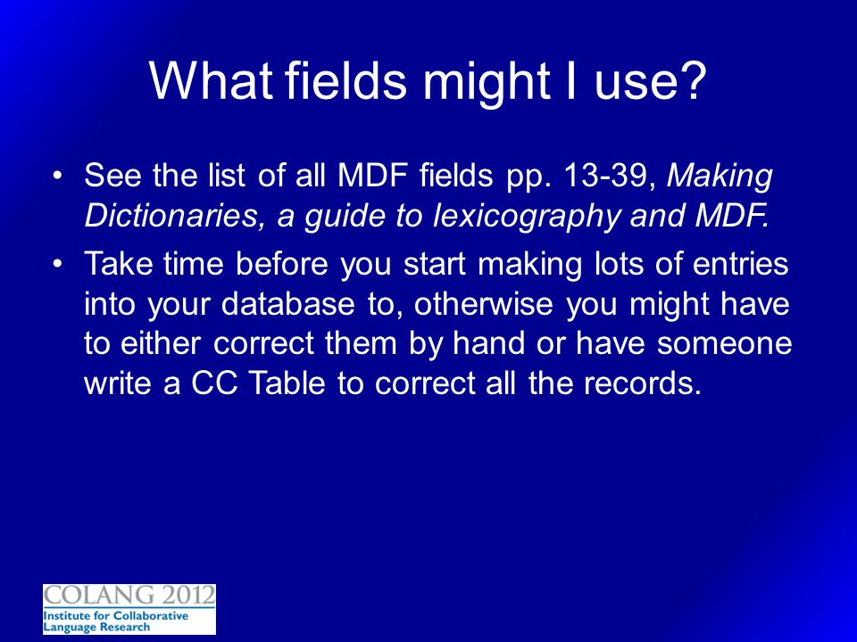 2/21/04 What fields might I use See the list of all MDF fields pp. 13-39, Making Dictionaries, a guide to lexicography and MDF.