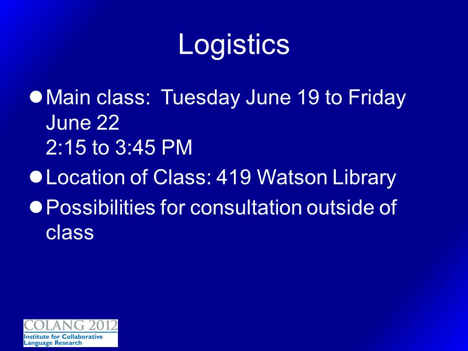 Logistics Main class: Tuesday June 19 to Friday June 22 2:15 to 3:45 PM. Location of Class: 419 Watson Library.