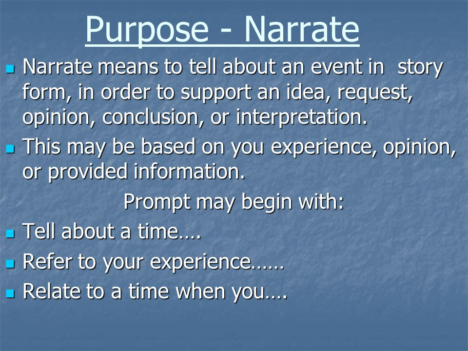 Purpose - Narrate Narrate means to tell about an event in story form, in order to support an idea, request, opinion, conclusion, or interpretation.