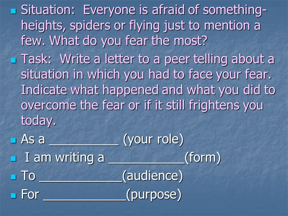 Situation: Everyone is afraid of something- heights, spiders or flying just to mention a few. What do you fear the most