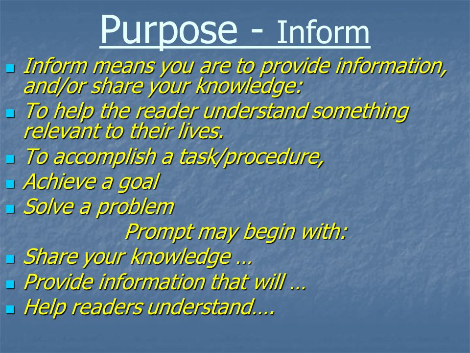 Purpose - Inform Inform means you are to provide information, and/or share your knowledge: