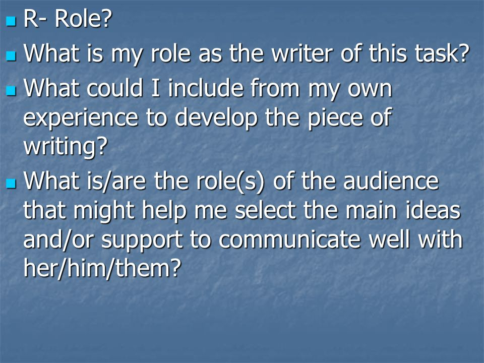 R- Role What is my role as the writer of this task What could I include from my own experience to develop the piece of writing