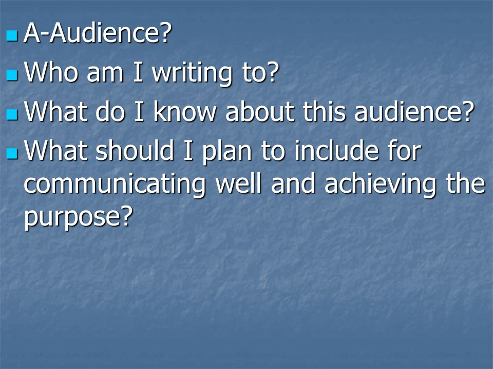 A-Audience Who am I writing to What do I know about this audience