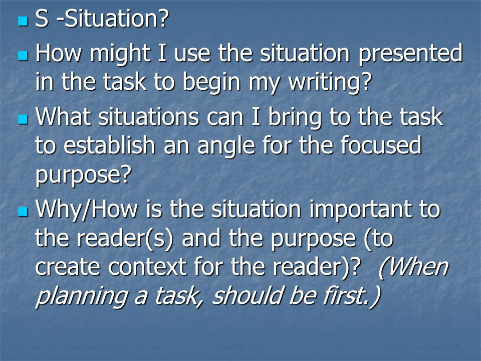 S -Situation How might I use the situation presented in the task to begin my writing